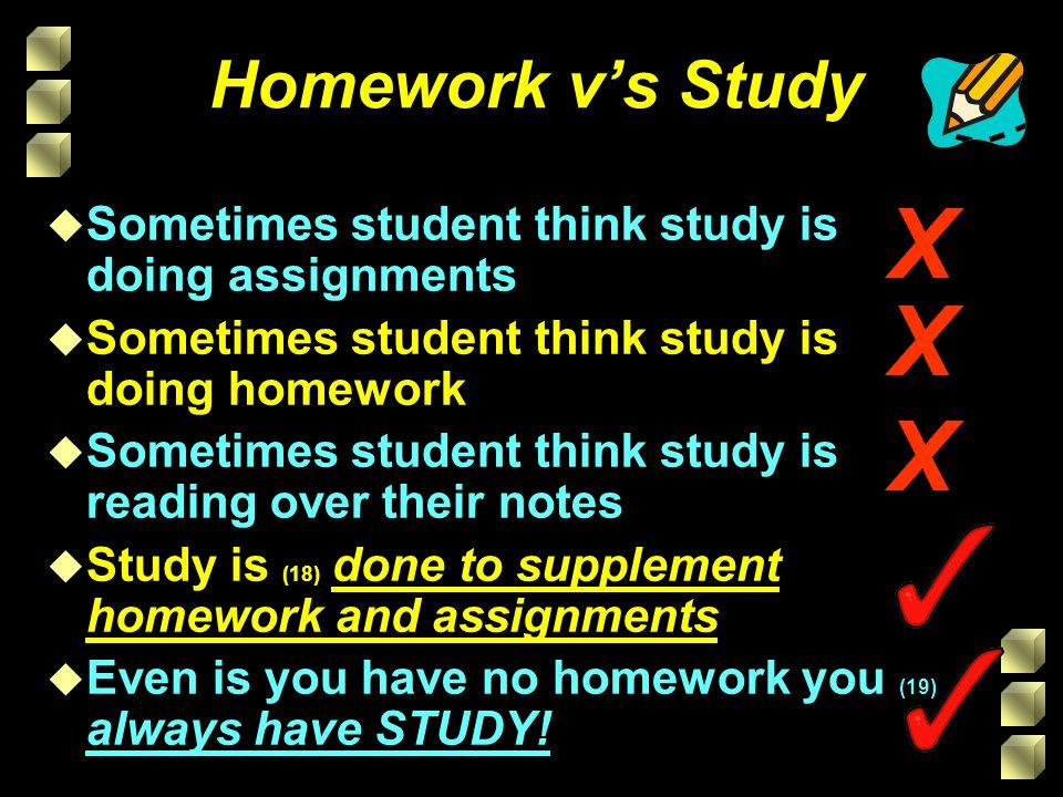 Homework vs Study u Sometimes student think study is doing assignments u Sometimes student think study is doing homework u Sometimes student think stu