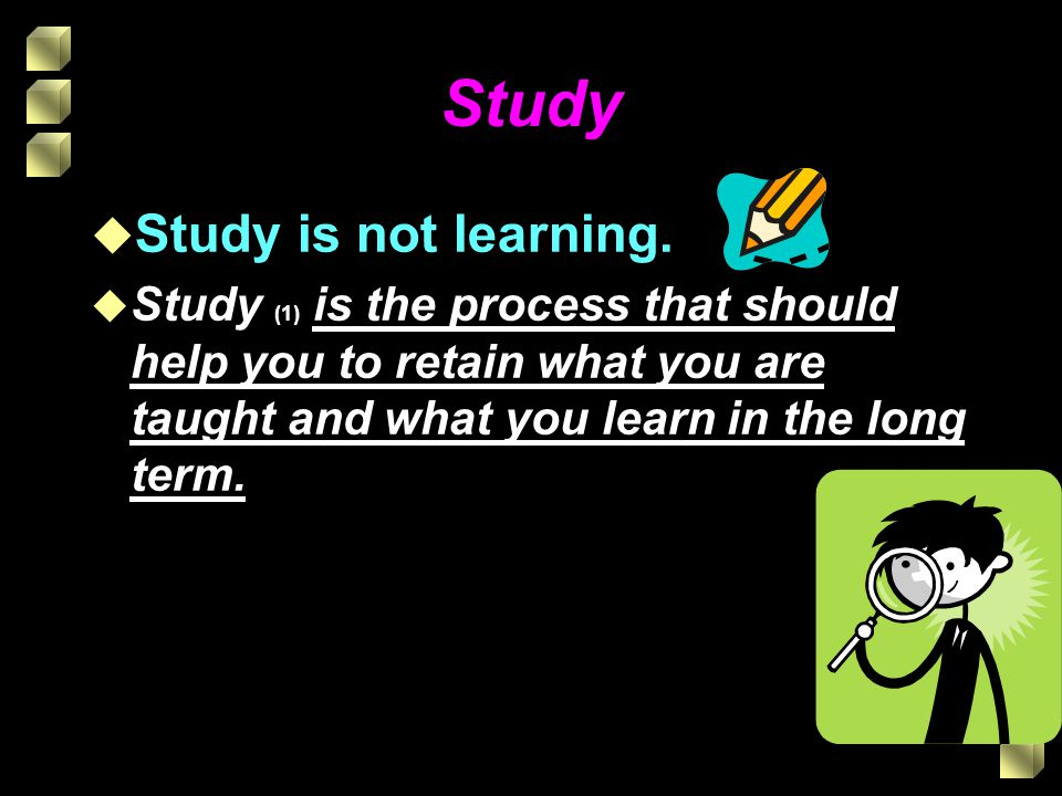 Study By studying what you are taught you will be better able to: (2) Recall it (3) Use it (4) Explain it to others and (5) Achieve results that are the best reflection of your ability