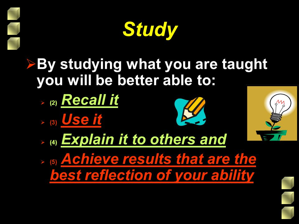 Study Study is about: Doing a variety of things to get your mind actively engaged in your work Doing things often Ways that help you remember and apply what you have been taught