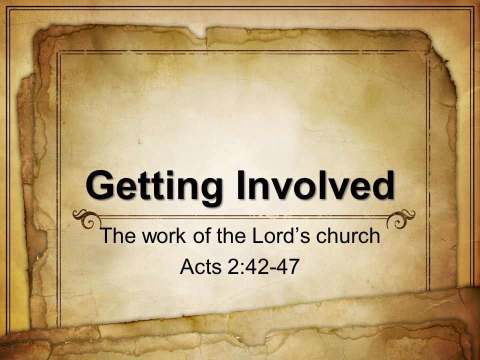 Getting Involved The work of the Lords church Acts 2:42-47