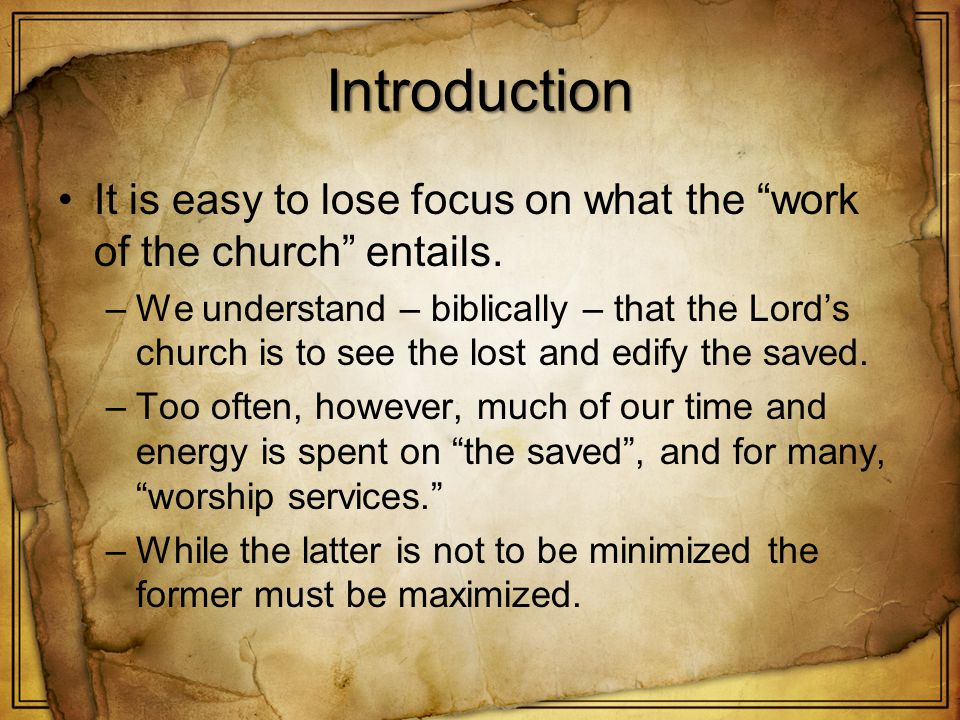 Introduction It is easy to lose focus on what the work of the church entails. –We understand – biblically – that the Lords church is to see the lost a