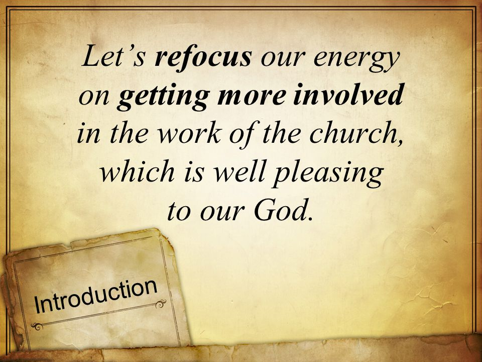 Introduction Lets refocus our energy on getting more involved in the work of the church, which is well pleasing to our God.
