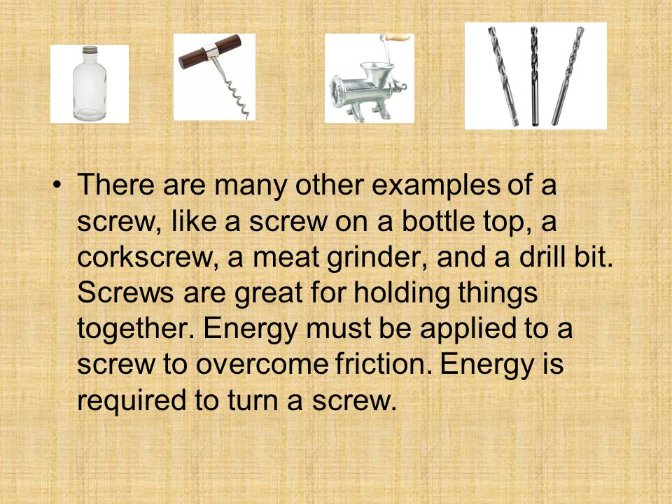 There are many other examples of a screw, like a screw on a bottle top, a corkscrew, a meat grinder, and a drill bit. Screws are great for holding thi