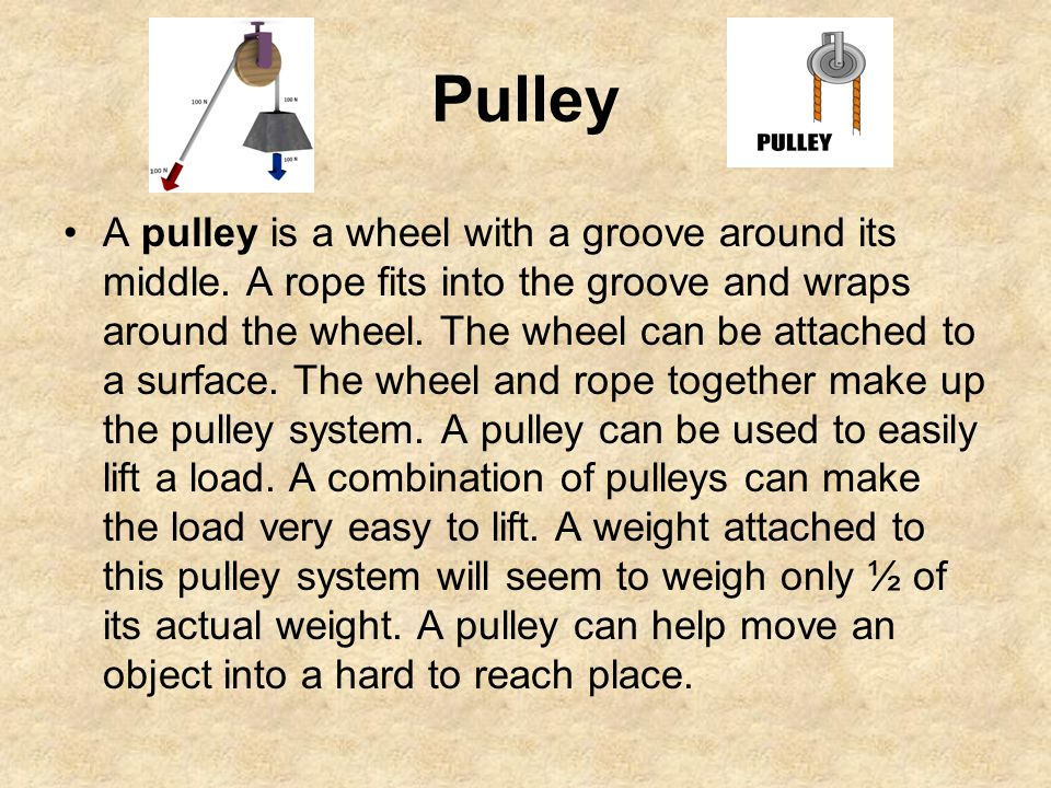 Pulley A pulley is a wheel with a groove around its middle. A rope fits into the groove and wraps around the wheel. The wheel can be attached to a sur