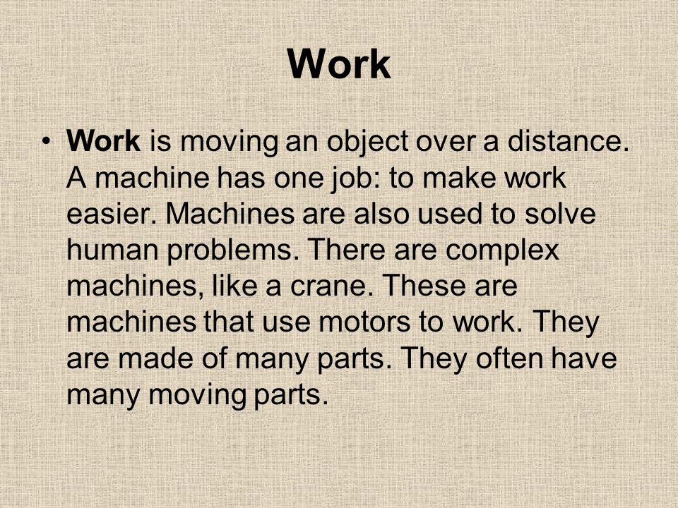 Work Work is moving an object over a distance. A machine has one job: to make work easier. Machines are also used to solve human problems. There are c