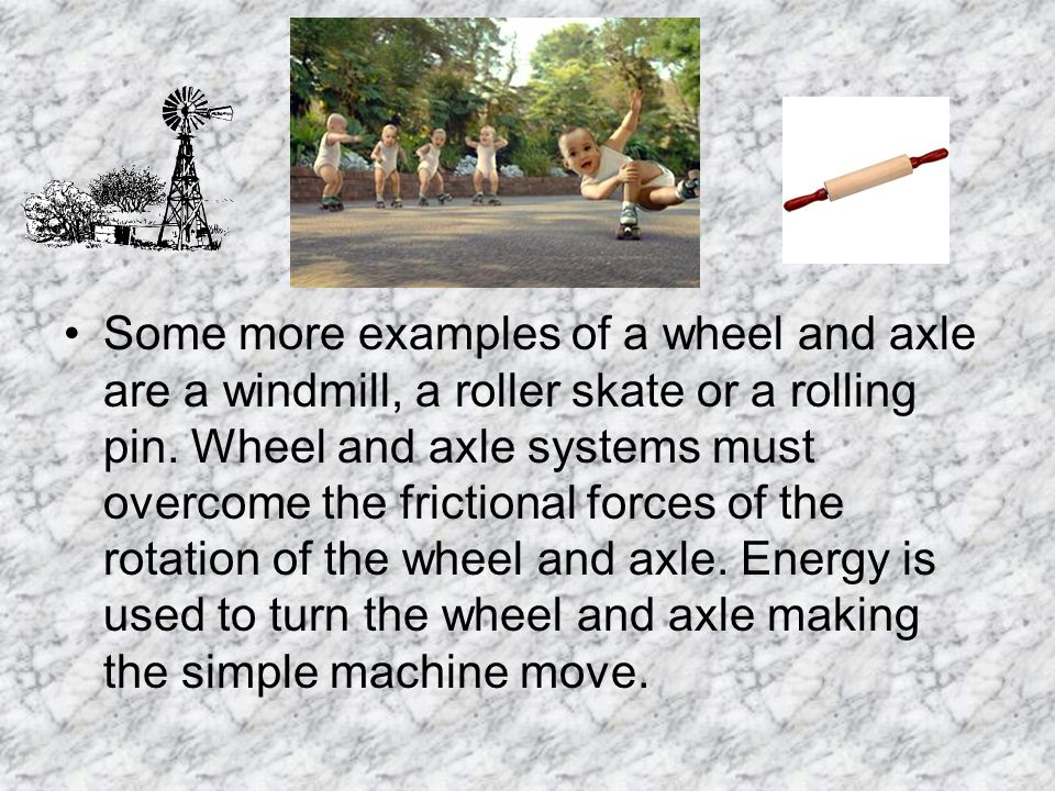 Some more examples of a wheel and axle are a windmill, a roller skate or a rolling pin. Wheel and axle systems must overcome the frictional forces of