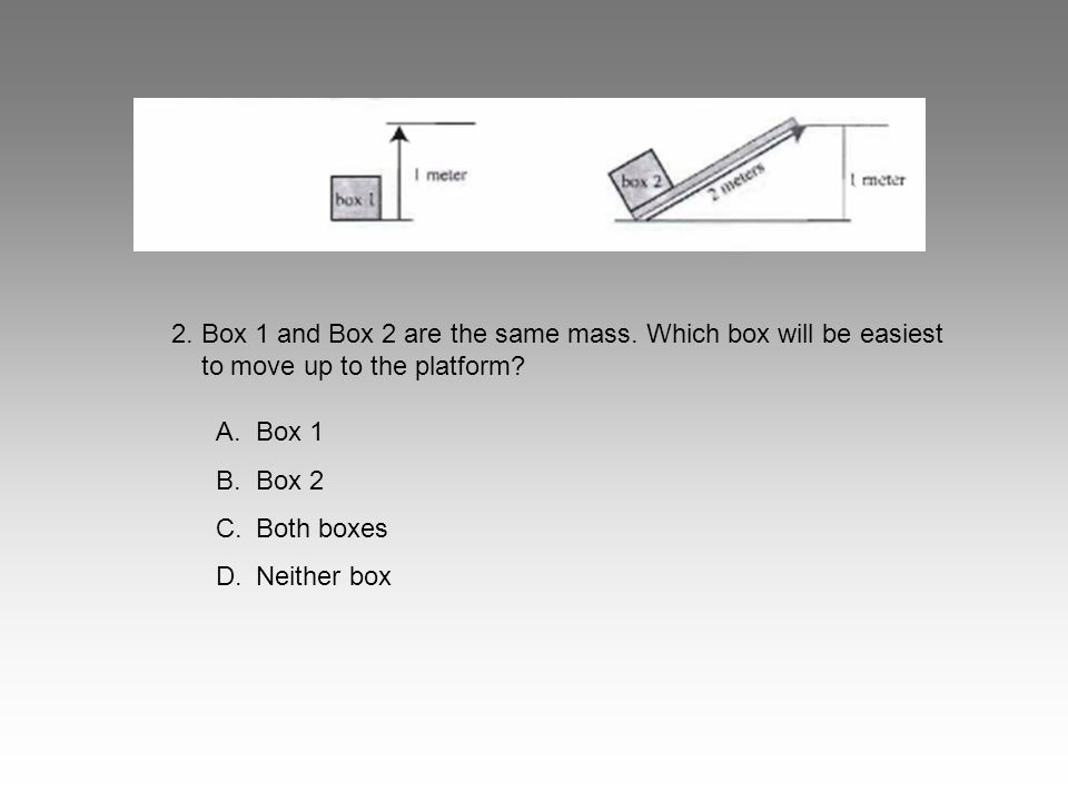 2. Box 1 and Box 2 are the same mass. Which box will be easiest to move up to the platform? A.Box 1 B.Box 2 C.Both boxes D.Neither box
