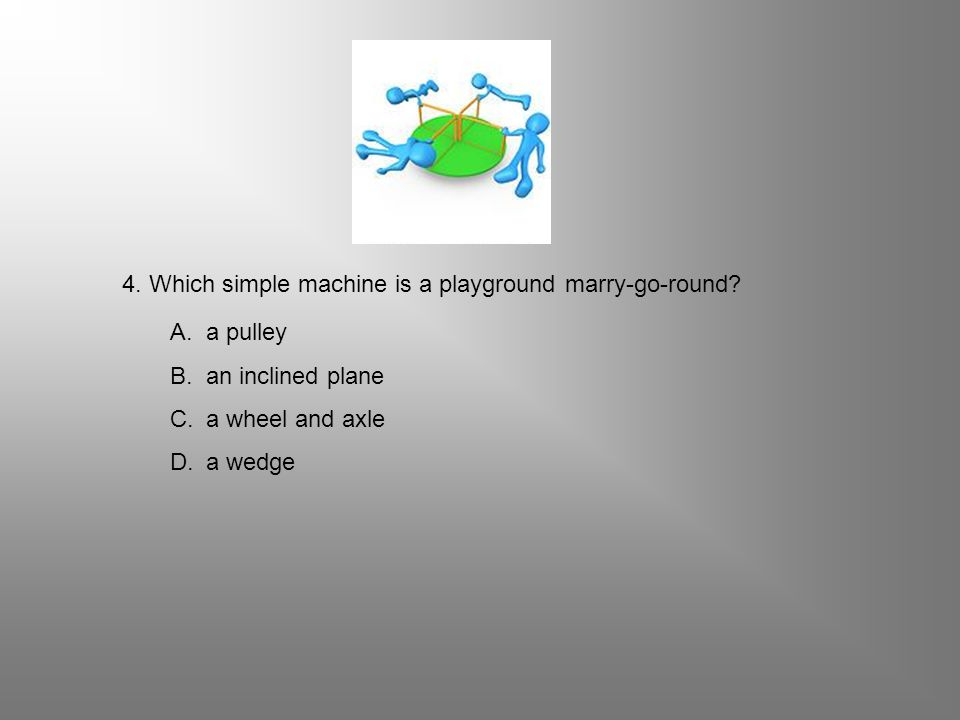 4. Which simple machine is a playground marry-go-round? A.a pulley B.an inclined plane C.a wheel and axle D.a wedge