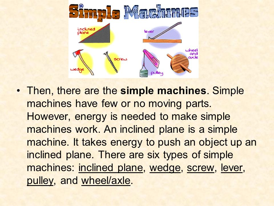 Then, there are the simple machines. Simple machines have few or no moving parts. However, energy is needed to make simple machines work. An inclined