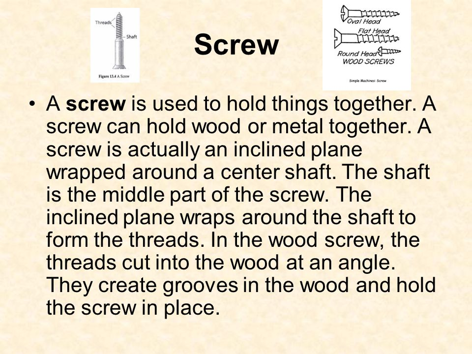 Screw A screw is used to hold things together. A screw can hold wood or metal together. A screw is actually an inclined plane wrapped around a center