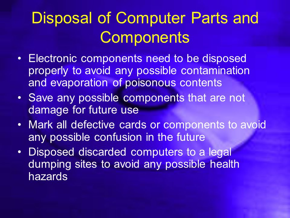 Disposal of Computer Parts and Components Electronic components need to be disposed properly to avoid any possible contamination and evaporation of po