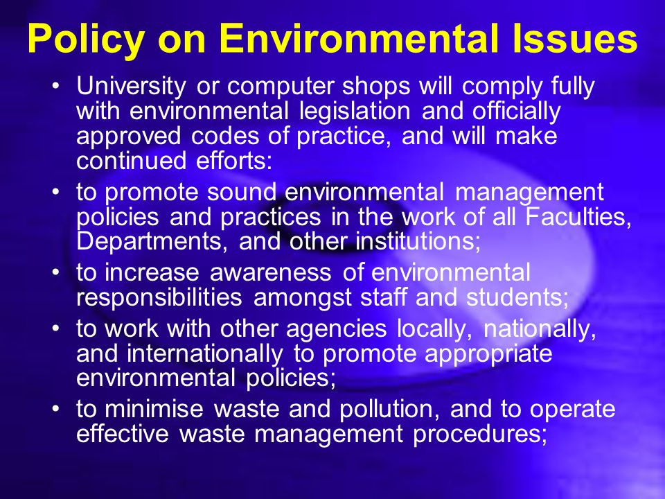 Policy on Environmental Issues University or computer shops will comply fully with environmental legislation and officially approved codes of practice
