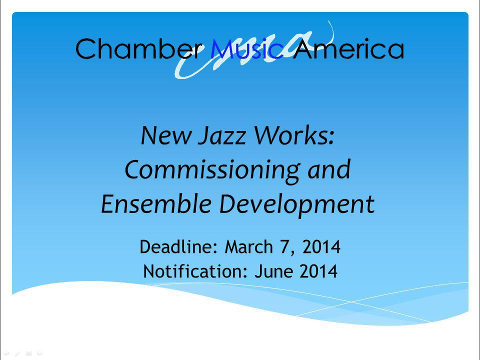 New Jazz Works: Commissioning and Ensemble Development Deadline: March 7, 2014 Notification: June 2014