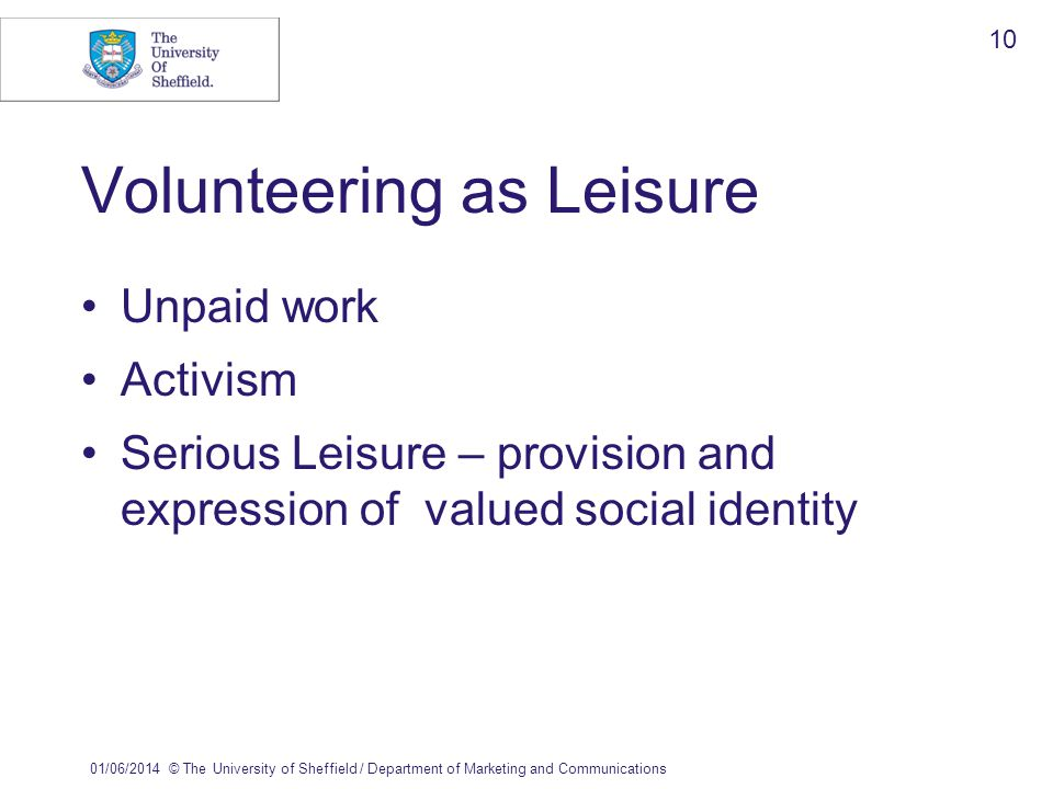 01/06/2014© The University of Sheffield / Department of Marketing and Communications 10 Volunteering as Leisure Unpaid work Activism Serious Leisure – provision and expression of valued social identity