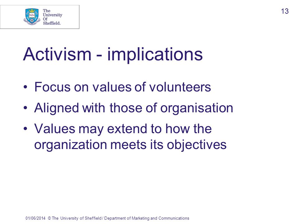01/06/2014© The University of Sheffield / Department of Marketing and Communications 13 Activism - implications Focus on values of volunteers Aligned with those of organisation Values may extend to how the organization meets its objectives