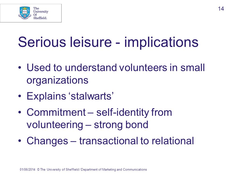 01/06/2014© The University of Sheffield / Department of Marketing and Communications 14 Serious leisure - implications Used to understand volunteers in small organizations Explains stalwarts Commitment – self-identity from volunteering – strong bond Changes – transactional to relational