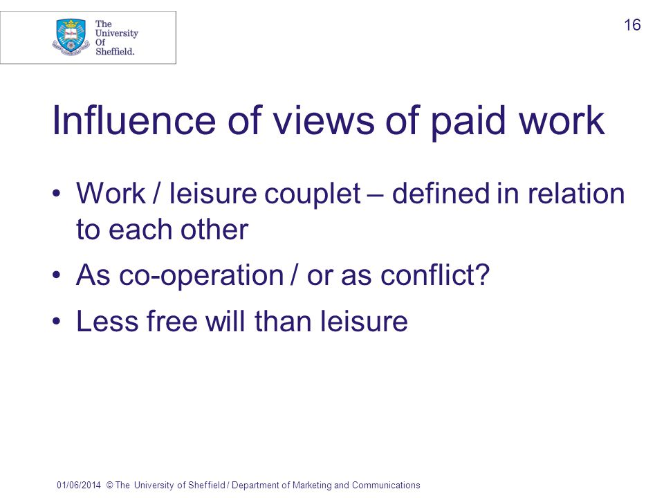 01/06/2014© The University of Sheffield / Department of Marketing and Communications 16 Influence of views of paid work Work / leisure couplet – defined in relation to each other As co-operation / or as conflict.