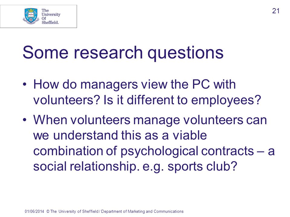 01/06/2014© The University of Sheffield / Department of Marketing and Communications 21 Some research questions How do managers view the PC with volunteers.