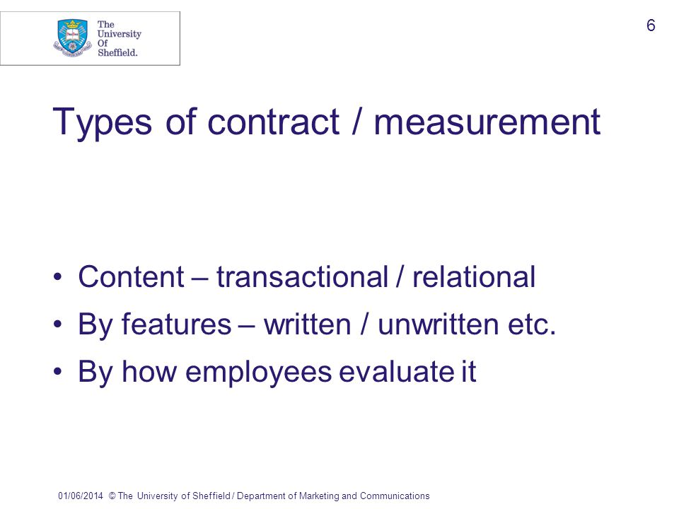 01/06/2014© The University of Sheffield / Department of Marketing and Communications 6 Types of contract / measurement Content – transactional / relational By features – written / unwritten etc.