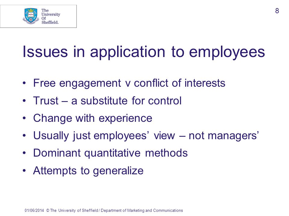 01/06/2014© The University of Sheffield / Department of Marketing and Communications 8 Issues in application to employees Free engagement v conflict of interests Trust – a substitute for control Change with experience Usually just employees view – not managers Dominant quantitative methods Attempts to generalize