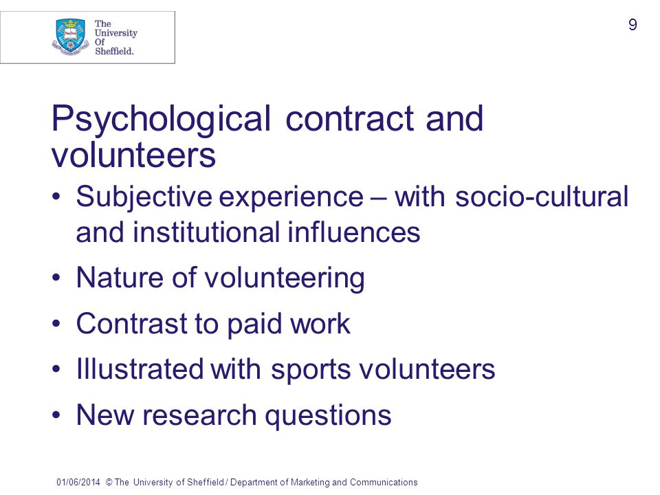 01/06/2014© The University of Sheffield / Department of Marketing and Communications 9 Psychological contract and volunteers Subjective experience – with socio-cultural and institutional influences Nature of volunteering Contrast to paid work Illustrated with sports volunteers New research questions