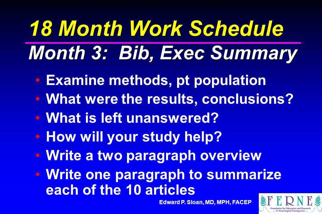 Edward P. Sloan, MD, MPH, FACEP 18 Month Work Schedule Month 3: Bib, Exec Summary Examine methods, pt population What were the results, conclusions? W