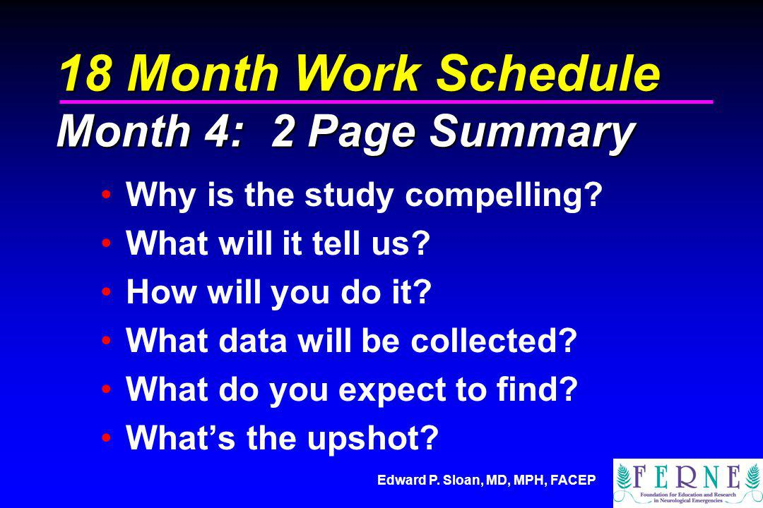 Edward P. Sloan, MD, MPH, FACEP 18 Month Work Schedule Month 4: 2 Page Summary Why is the study compelling? What will it tell us? How will you do it?