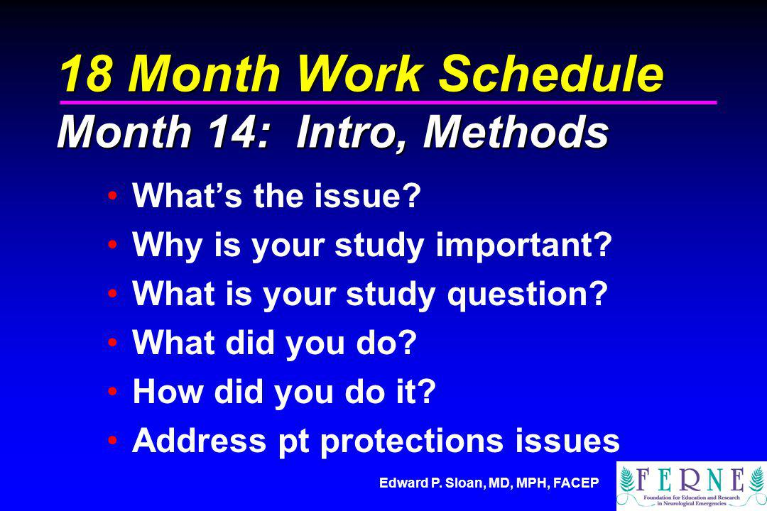 Edward P. Sloan, MD, MPH, FACEP 18 Month Work Schedule Month 14: Intro, Methods Whats the issue? Why is your study important? What is your study quest