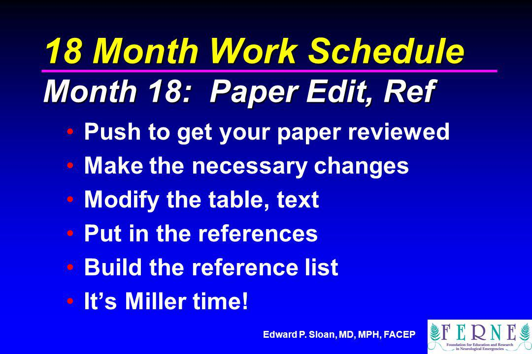 Edward P. Sloan, MD, MPH, FACEP 18 Month Work Schedule Month 18: Paper Edit, Ref Push to get your paper reviewed Make the necessary changes Modify the
