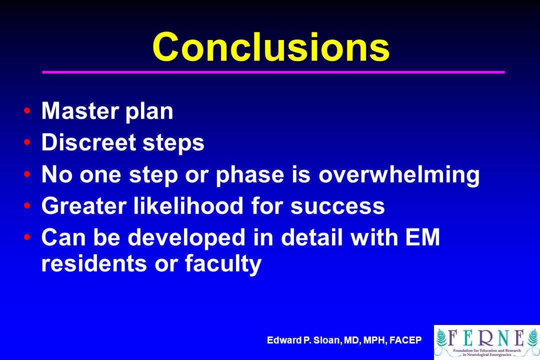 Edward P. Sloan, MD, MPH, FACEP Conclusions Master plan Discreet steps No one step or phase is overwhelming Greater likelihood for success Can be deve