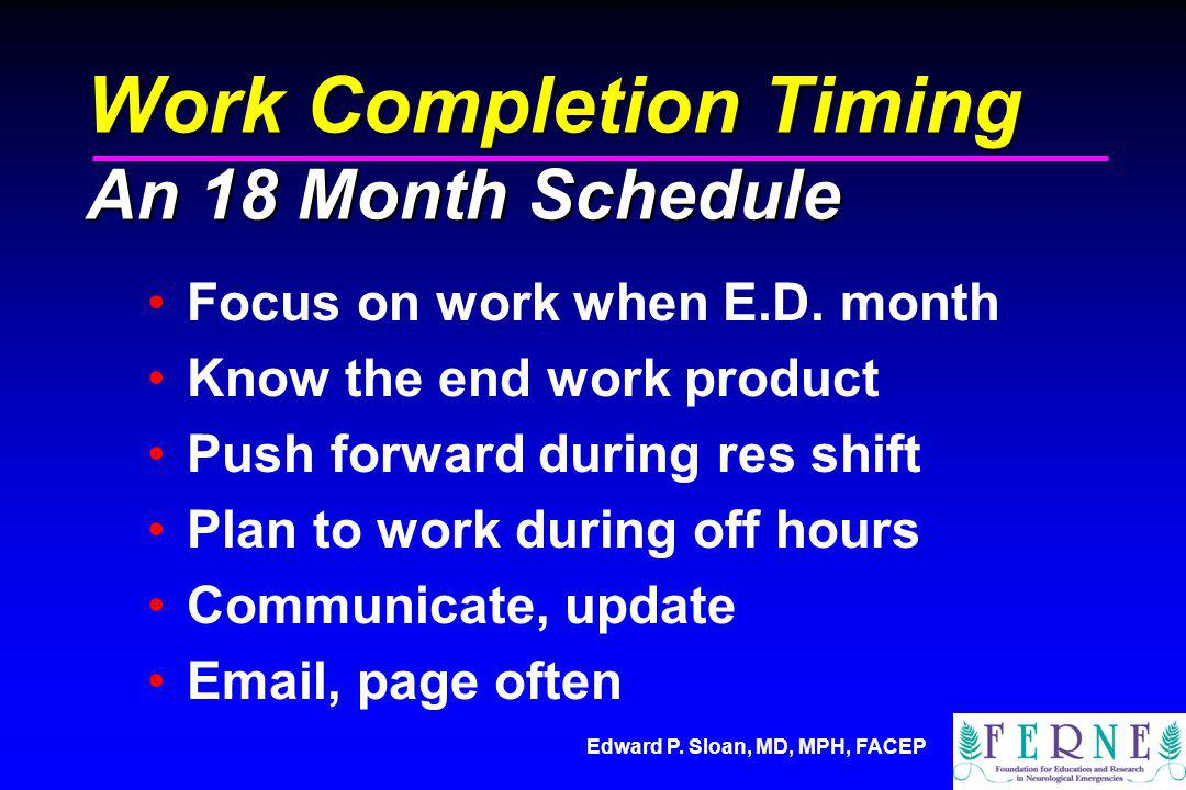 Edward P. Sloan, MD, MPH, FACEP Work Completion Timing An 18 Month Schedule Focus on work when E.D. month Know the end work product Push forward durin