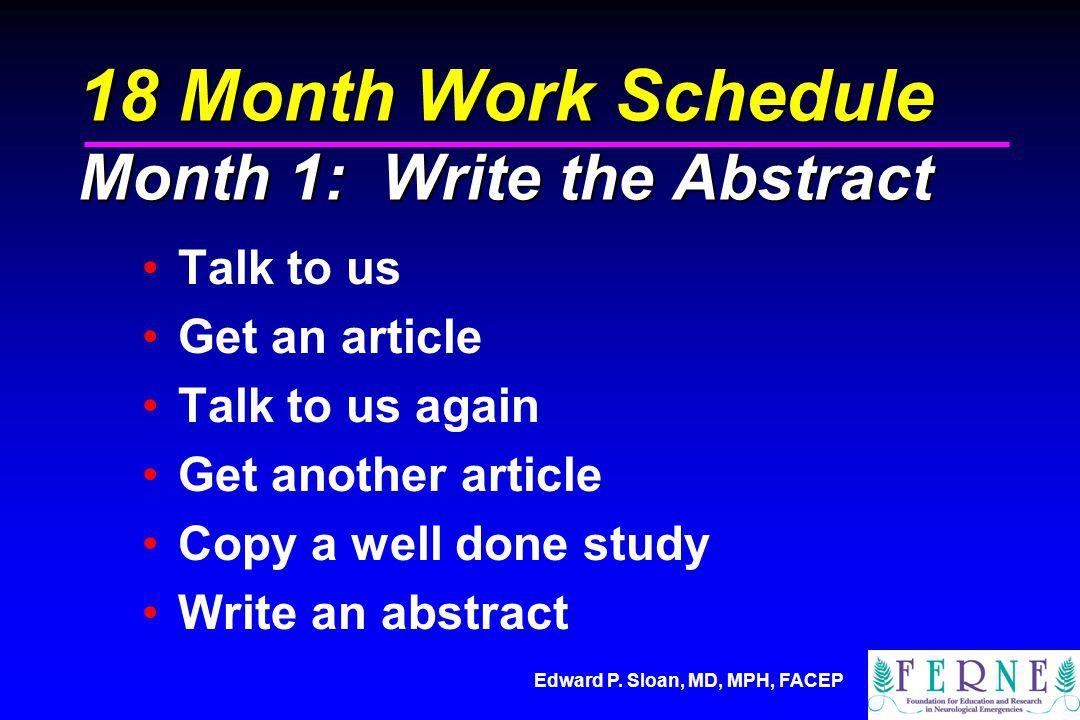 Edward P. Sloan, MD, MPH, FACEP 18 Month Work Schedule Month 1: Write the Abstract Talk to us Get an article Talk to us again Get another article Copy
