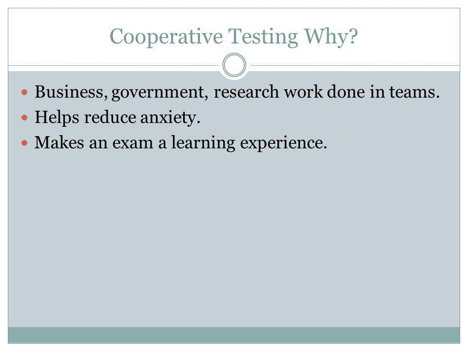 Cooperative Testing Why. Business, government, research work done in teams.