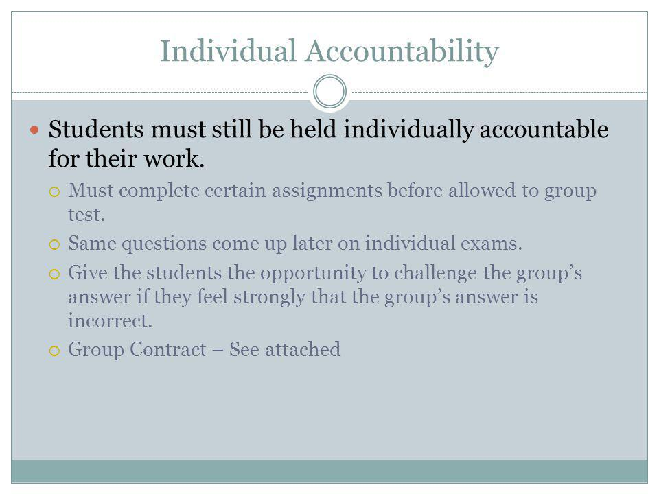 Individual Accountability Students must still be held individually accountable for their work.