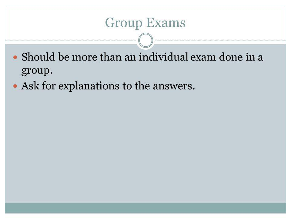 Group Exams Should be more than an individual exam done in a group.