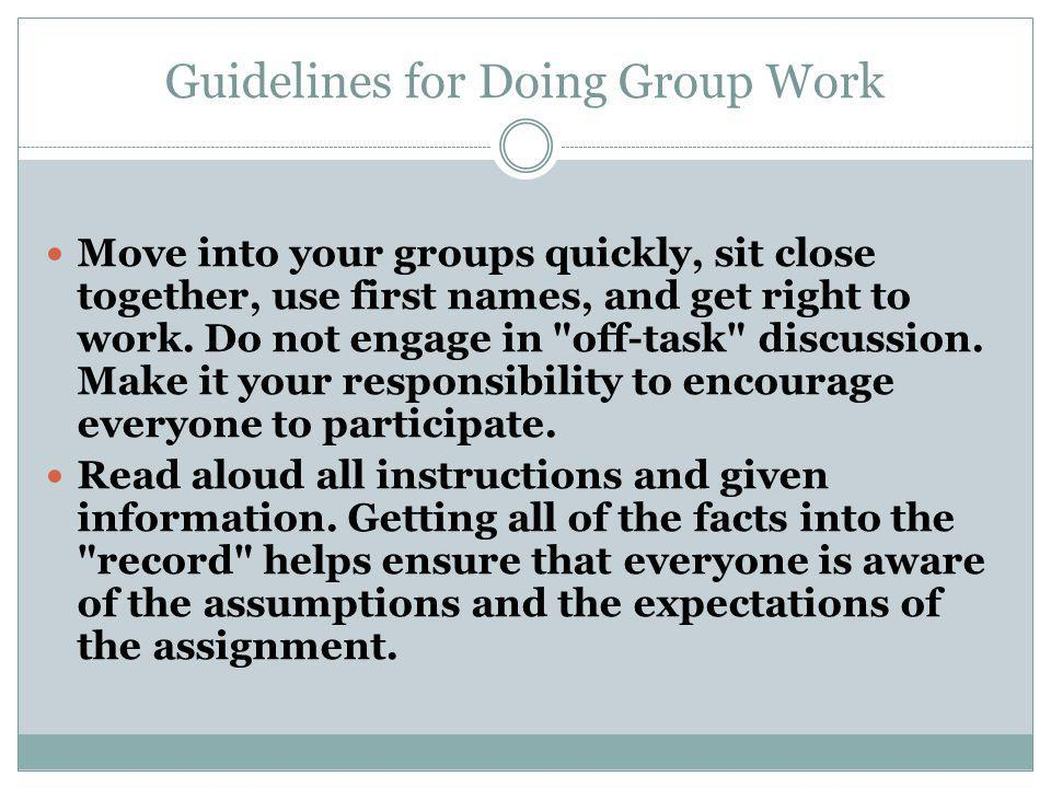 Guidelines for Doing Group Work Move into your groups quickly, sit close together, use first names, and get right to work.