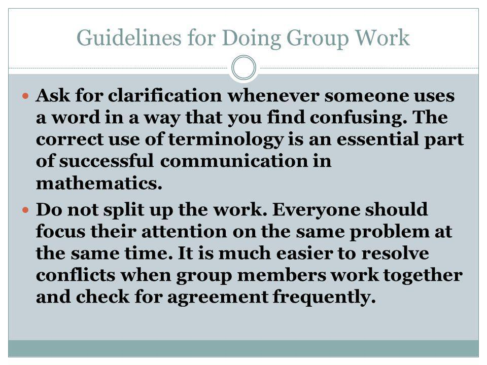 Guidelines for Doing Group Work Ask for clarification whenever someone uses a word in a way that you find confusing.