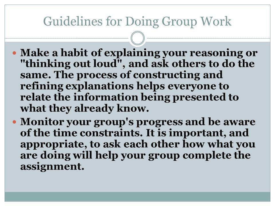 Guidelines for Doing Group Work Make a habit of explaining your reasoning or thinking out loud , and ask others to do the same.