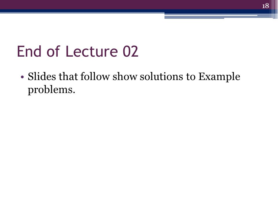 End of Lecture 02 Slides that follow show solutions to Example problems. 18