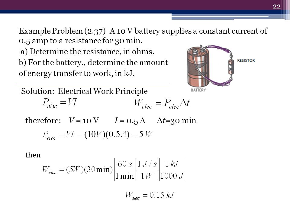 Example Problem (2.37) A 10 V battery supplies a constant current of 0.5 amp to a resistance for 30 min. a) Determine the resistance, in ohms. b) For