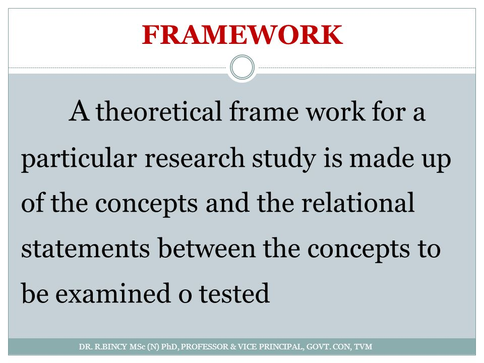 FRAMEWORK DR. R.BINCY MSc (N) PhD, PROFESSOR & VICE PRINCIPAL, GOVT. CON, TVM A theoretical frame work for a particular research study is made up of t