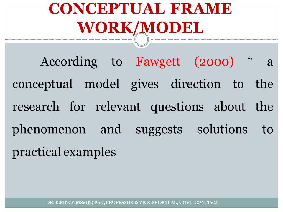 CONCEPTUAL FRAME WORK/MODEL DR. R.BINCY MSc (N) PhD, PROFESSOR & VICE PRINCIPAL, GOVT. CON, TVM According to Fawgett (2000) a conceptual model gives d