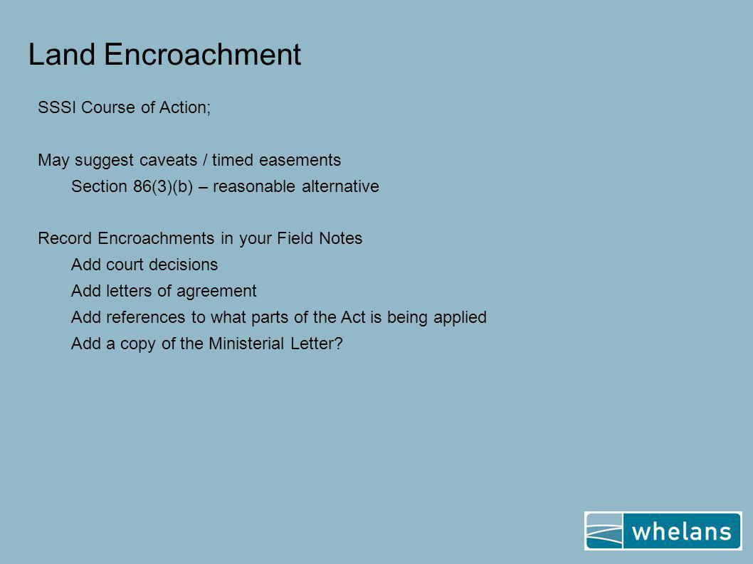 Land Encroachment SSSI Course of Action; May suggest caveats / timed easements Section 86(3)(b) – reasonable alternative Record Encroachments in your Field Notes Add court decisions Add letters of agreement Add references to what parts of the Act is being applied Add a copy of the Ministerial Letter