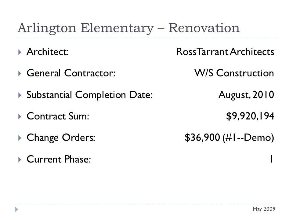 Arlington Elementary – Renovation Architect: RossTarrant Architects General Contractor: W/S Construction Substantial Completion Date:August, 2010 Contract Sum:$9,920,194 Change Orders: $36,900 (#1--Demo) Current Phase:1 May 2009