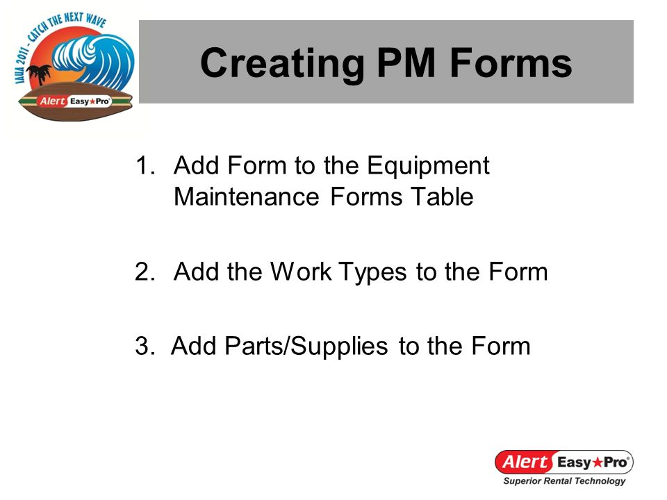 Creating PM Forms 1.Add Form to the Equipment Maintenance Forms Table 2.Add the Work Types to the Form 3. Add Parts/Supplies to the Form