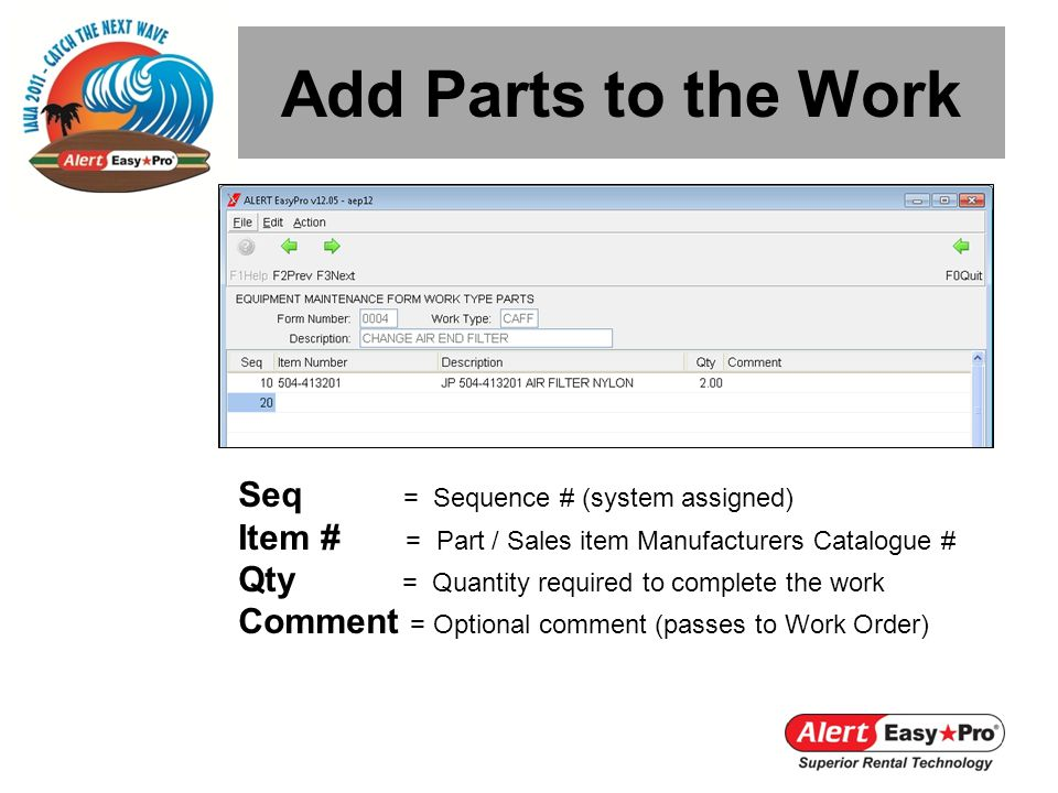 Add Parts to the Work Seq = Sequence # (system assigned) Item # = Part / Sales item Manufacturers Catalogue # Qty = Quantity required to complete the