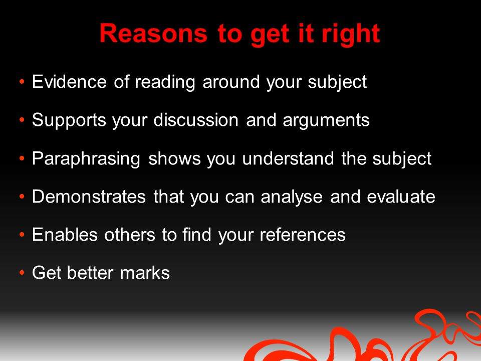 Reasons to get it right Evidence of reading around your subject Supports your discussion and arguments Paraphrasing shows you understand the subject Demonstrates that you can analyse and evaluate Enables others to find your references Get better marks