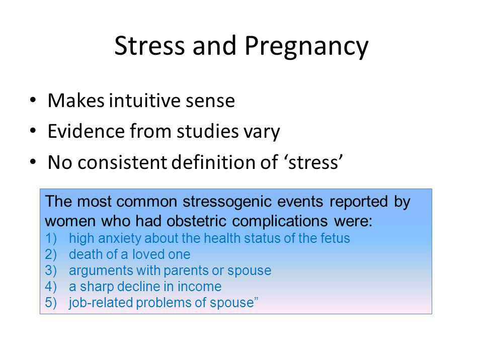 The most common stressogenic events reported by women who had obstetric complications were: 1)high anxiety about the health status of the fetus 2)death of a loved one 3)arguments with parents or spouse 4)a sharp decline in income 5)job-related problems of spouse Stress and Pregnancy Makes intuitive sense Evidence from studies vary No consistent definition of stress