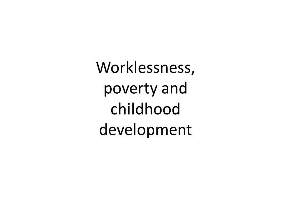 Worklessness, poverty and childhood development