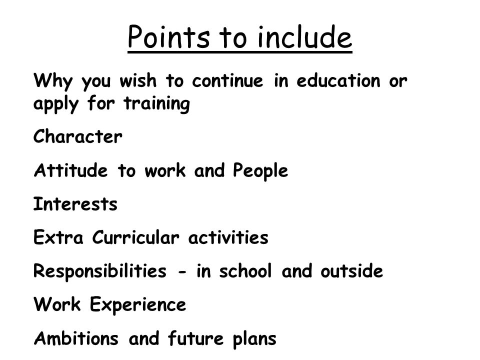 Points to include Why you wish to continue in education or apply for training Character Attitude to work and People Interests Extra Curricular activities Responsibilities - in school and outside Work Experience Ambitions and future plans